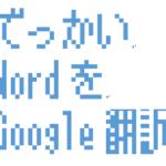 容量の大きいWord(docx)を簡単にGoogle翻訳する方法